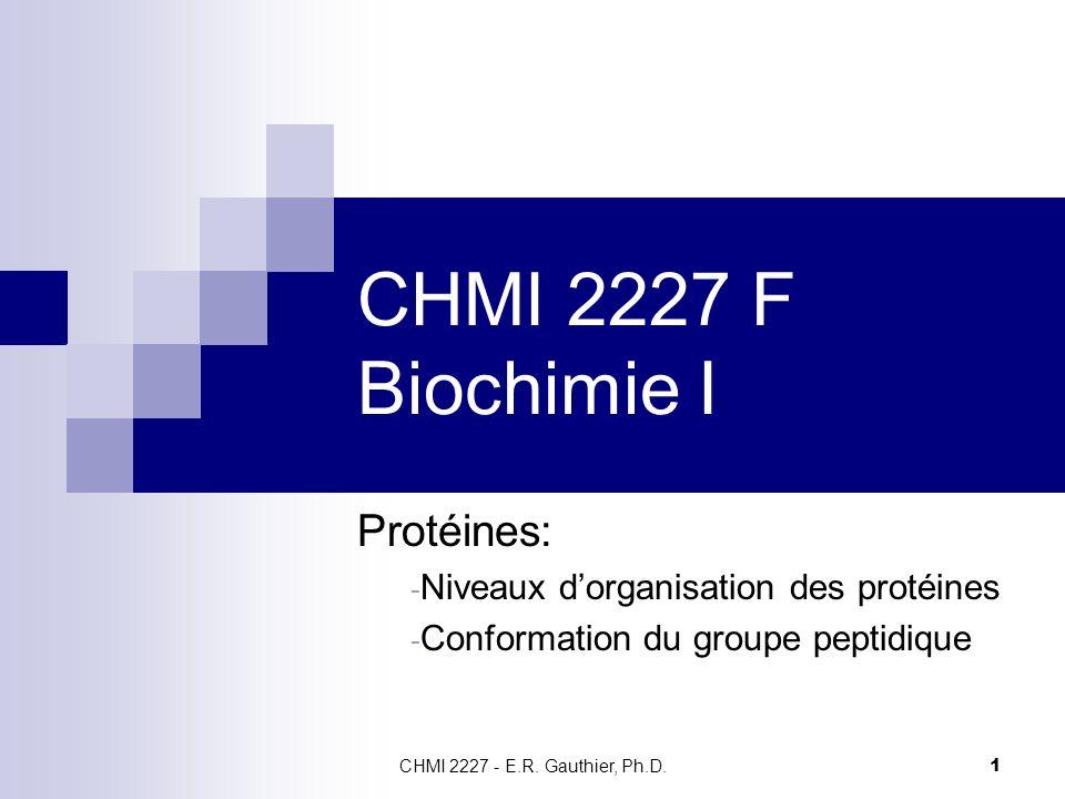 CHMI 2227 - E.R. Gauthier, Ph.D. 1 CHMI 2227 F Biochimie I Protéines: - Niveaux dorganisation des protéines - Conformation du groupe peptidique