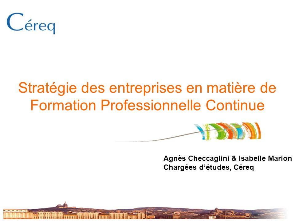 Stratégie des entreprises en matière de Formation Professionnelle Continue Agnès Checcaglini & Isabelle Marion Chargées détudes, Céreq