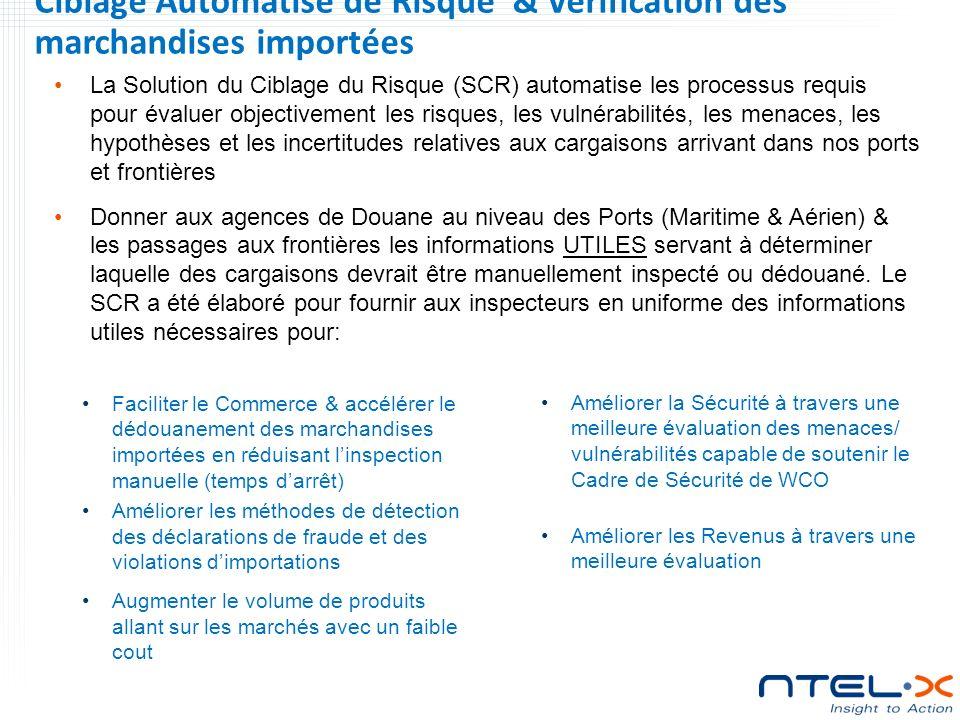 Ciblage Automatisé de Risque & Verification des marchandises importées La Solution du Ciblage du Risque (SCR) automatise les processus requis pour évaluer objectivement les risques, les vulnérabilités, les menaces, les hypothèses et les incertitudes relatives aux cargaisons arrivant dans nos ports et frontières Donner aux agences de Douane au niveau des Ports (Maritime & Aérien) & les passages aux frontières les informations UTILES servant à déterminer laquelle des cargaisons devrait être manuellement inspecté ou dédouané.