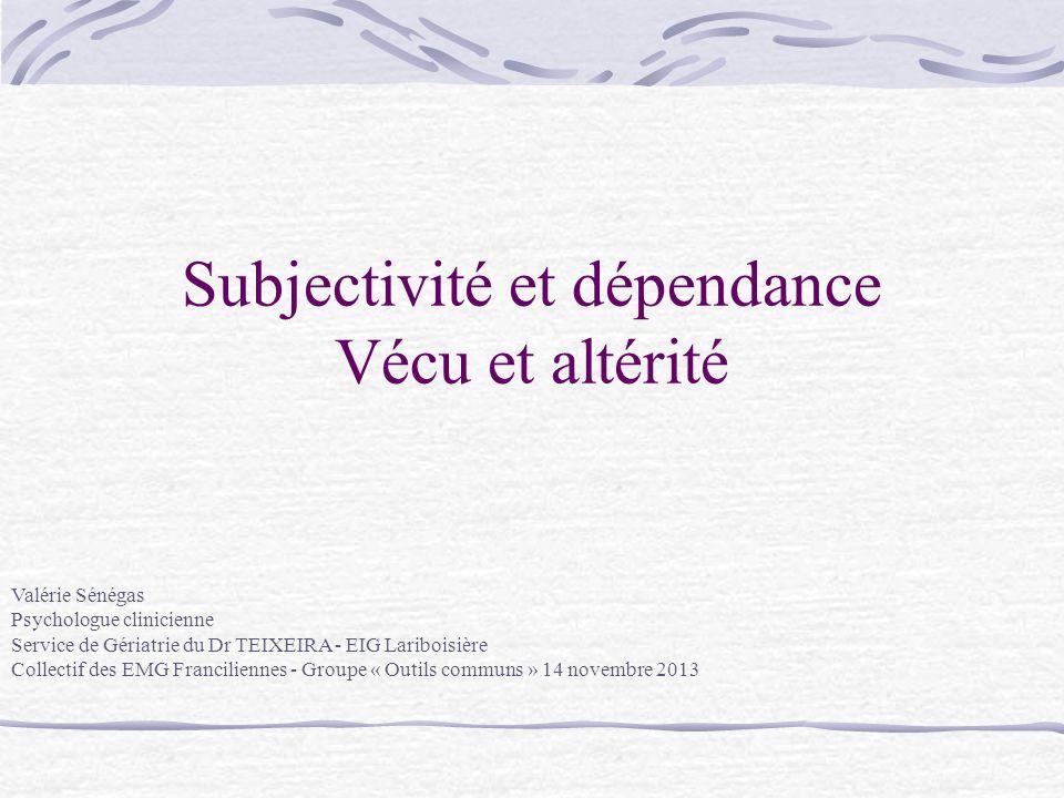 Subjectivité et dépendance Vécu et altérité Valérie Sénégas Psychologue clinicienne Service de Gériatrie du Dr TEIXEIRA - EIG Lariboisière Collectif d