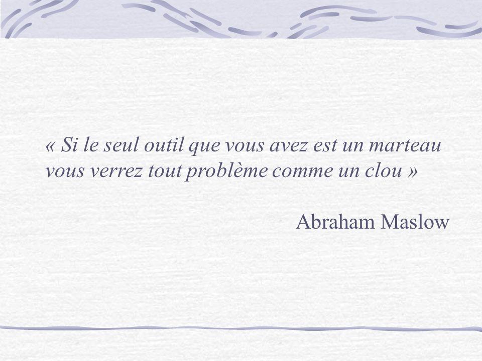 « Si le seul outil que vous avez est un marteau vous verrez tout problème comme un clou » Abraham Maslow