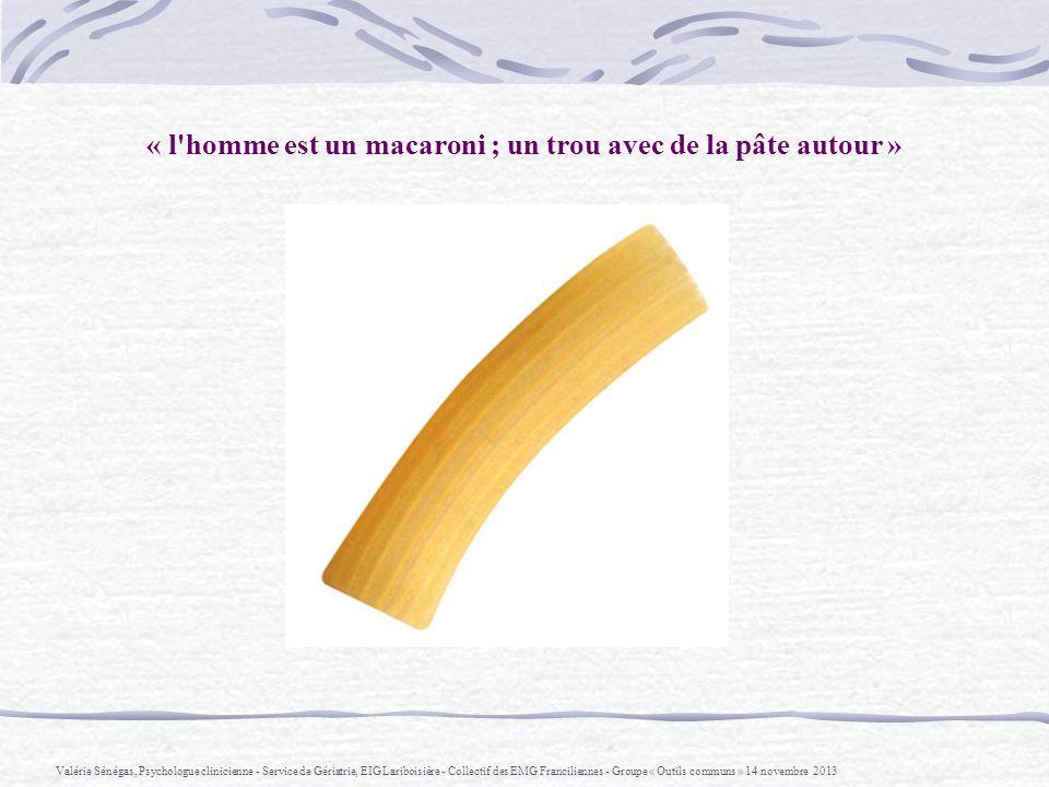 « l'homme est un macaroni ; un trou avec de la pâte autour » Valérie Sénégas, Psychologue clinicienne - Service de Gériatrie, EIG Lariboisière - Colle