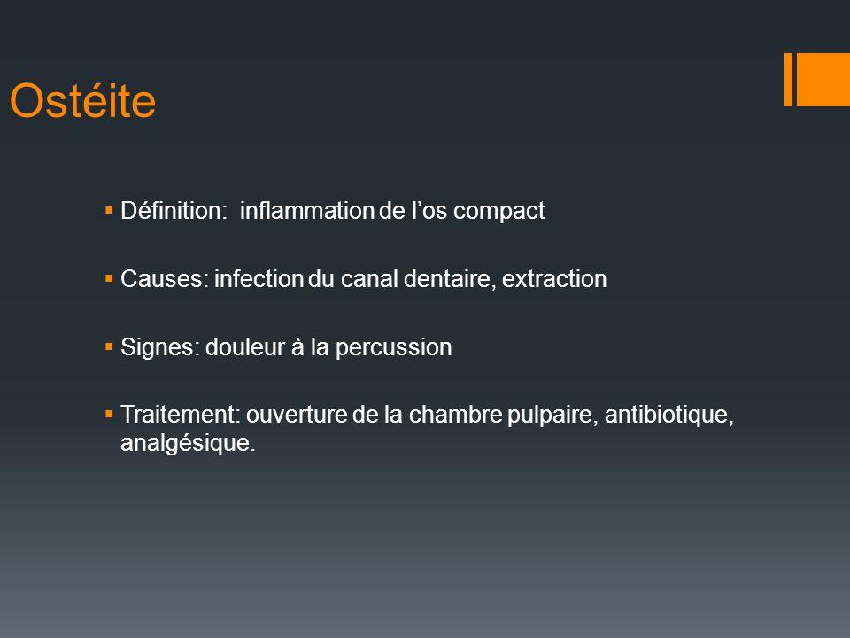 Ostéite Définition: inflammation de los compact Causes: infection du canal dentaire, extraction Signes: douleur à la percussion Traitement: ouverture