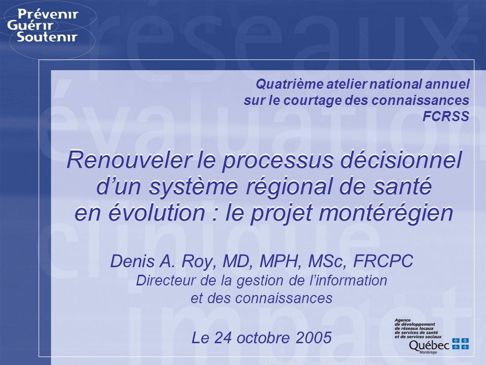 Renouveler le processus décisionnel dun système régional de santé en évolution : le projet montérégien Denis A. Roy, MD, MPH, MSc, FRCPC Directeur de