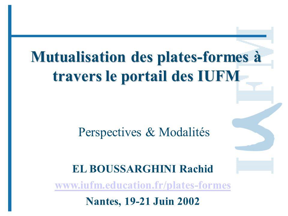 Mutualisation des plates-formes à travers le portail des IUFM Perspectives & Modalités EL BOUSSARGHINI Rachid www.iufm.education.fr/plates-formes Nantes, 19-21 Juin 2002