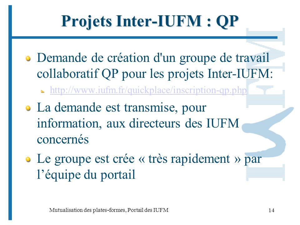 Mutualisation des plates-formes, Portail des IUFM 14 Projets Inter-IUFM : QP Demande de création d un groupe de travail collaboratif QP pour les projets Inter-IUFM: http://www.iufm.fr/quickplace/inscription-qp.php La demande est transmise, pour information, aux directeurs des IUFM concernés Le groupe est crée « très rapidement » par léquipe du portail