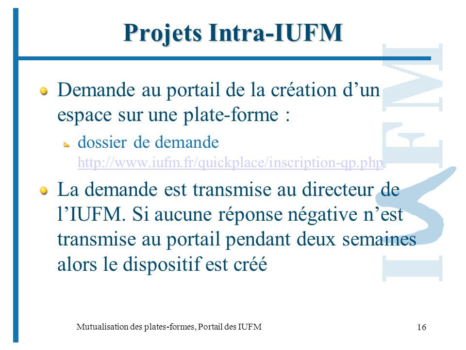 Mutualisation des plates-formes, Portail des IUFM 16 Projets Intra-IUFM Demande au portail de la création dun espace sur une plate-forme : dossier de demande http://www.iufm.fr/quickplace/inscription-qp.php http://www.iufm.fr/quickplace/inscription-qp.php La demande est transmise au directeur de lIUFM.