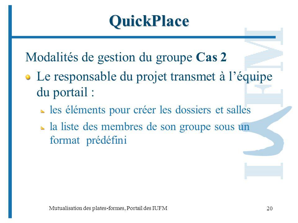 Mutualisation des plates-formes, Portail des IUFM 20 QuickPlace Modalités de gestion du groupe Cas 2 Le responsable du projet transmet à léquipe du portail : les éléments pour créer les dossiers et salles la liste des membres de son groupe sous un format prédéfini