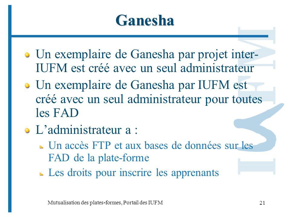 Mutualisation des plates-formes, Portail des IUFM 21 Ganesha Un exemplaire de Ganesha par projet inter- IUFM est créé avec un seul administrateur Un exemplaire de Ganesha par IUFM est créé avec un seul administrateur pour toutes les FAD Ladministrateur a : Un accès FTP et aux bases de données sur les FAD de la plate-forme Les droits pour inscrire les apprenants