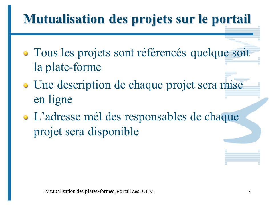 Mutualisation des plates-formes, Portail des IUFM 5 Mutualisation des projets sur le portail Tous les projets sont référencés quelque soit la plate-forme Une description de chaque projet sera mise en ligne Ladresse mél des responsables de chaque projet sera disponible