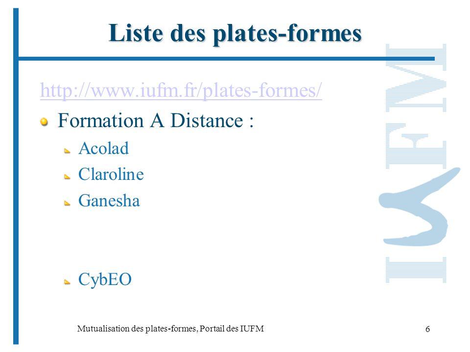 Mutualisation des plates-formes, Portail des IUFM 6 Liste des plates-formes http://www.iufm.fr/plates-formes/ Formation A Distance : Acolad Claroline Ganesha CybEO
