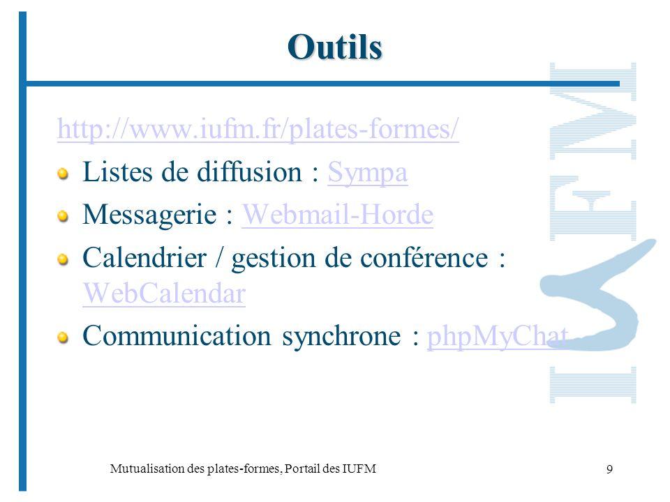 Mutualisation des plates-formes, Portail des IUFM 9 Outils http://www.iufm.fr/plates-formes/ Listes de diffusion : SympaSympa Messagerie : Webmail-HordeWebmail-Horde Calendrier / gestion de conférence : WebCalendar WebCalendar Communication synchrone : phpMyChatphpMyChat