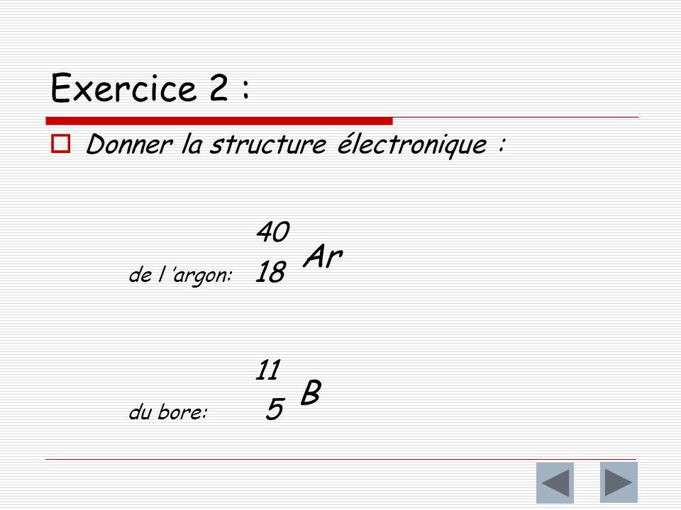 Exercice 2 : Donner la structure électronique : 40 de l argon: 18 Ar 11 du bore: 5 B