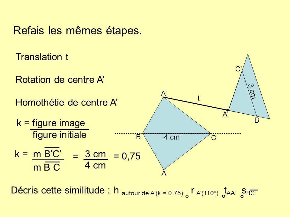 Refais les mêmes étapes. Translation t Rotation de centre A Homothétie de centre A B C 3 cm A B C t A A 4 cm k = figure image figure initiale Décris c