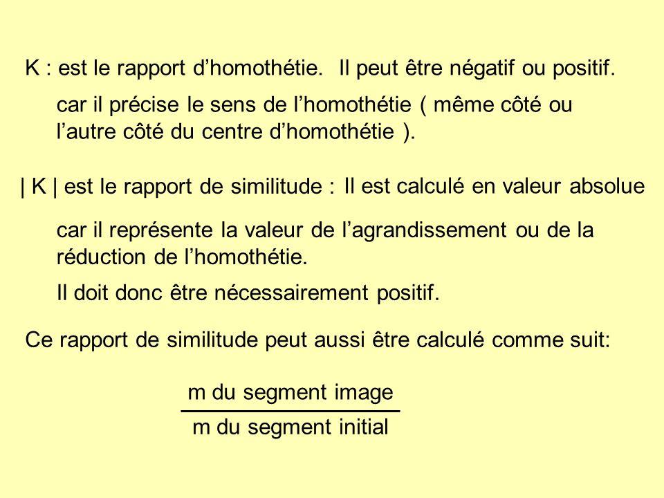 K : est le rapport dhomothétie.   K   est le rapport de similitude : m du segment image m du segment initial Il peut être négatif ou positif. car il r