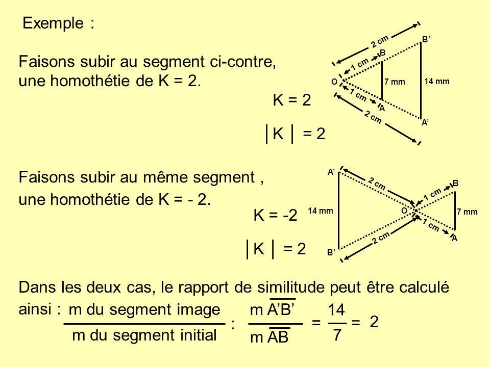 1 cm Exemple : Faisons subir au segment ci-contre, une homothétie de K = 2. 7 mm A B 2 cm B A 14 mm O K = 2 Faisons subir au même segment, une homothé