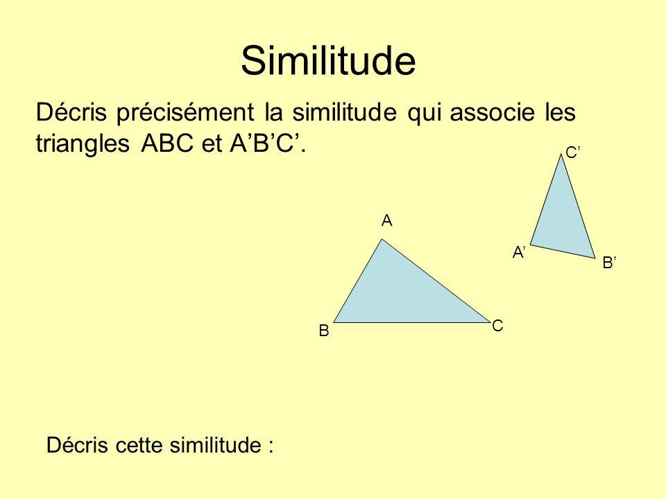 Décris précisément la similitude qui associe les triangles ABC et ABC. A B C A B C Similitude Décris cette similitude :
