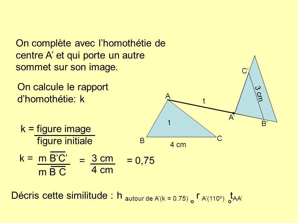 A B C t 1 A B C On complète avec lhomothétie de centre A et qui porte un autre sommet sur son image. 4 cm 3 cm On calcule le rapport dhomothétie: k k