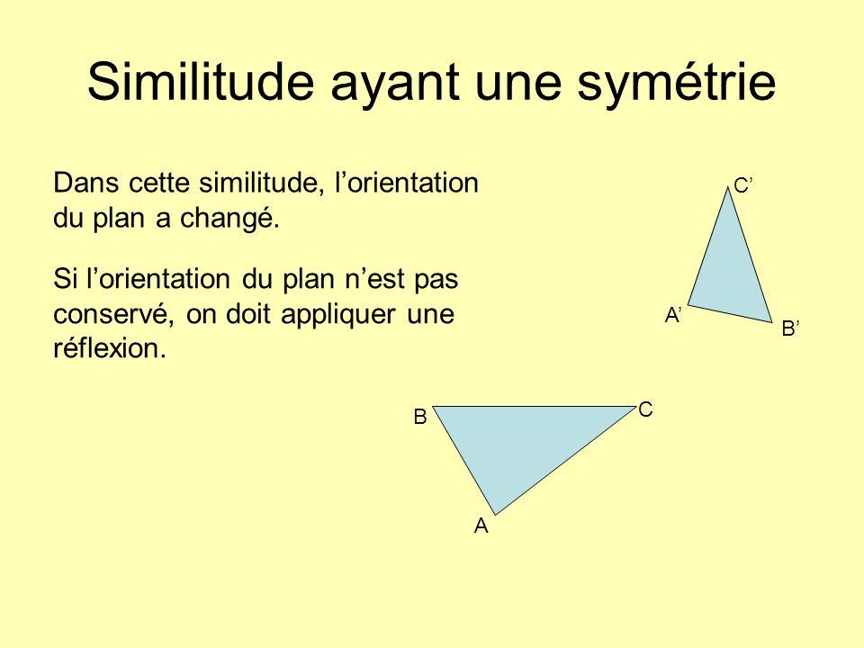 Similitude ayant une symétrie B C A B C A Dans cette similitude, lorientation du plan a changé. Si lorientation du plan nest pas conservé, on doit app