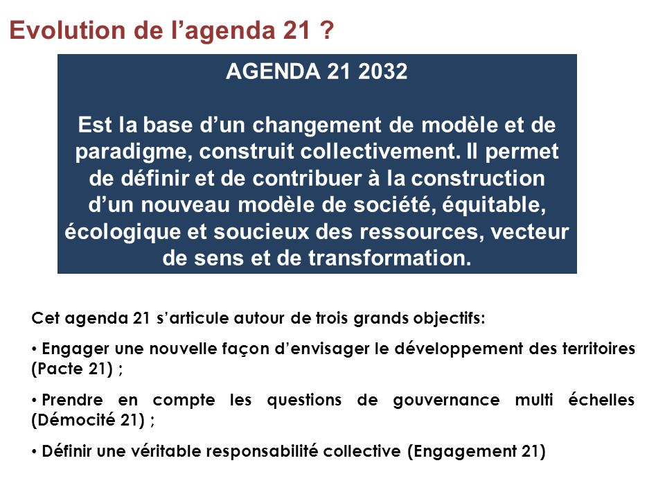 Cet agenda 21 sarticule autour de trois grands objectifs: Engager une nouvelle façon denvisager le développement des territoires (Pacte 21) ; Prendre
