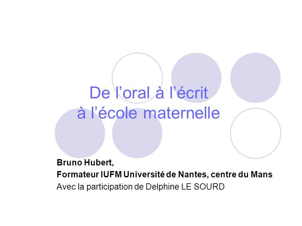 De loral à lécrit à lécole maternelle Bruno Hubert, Formateur IUFM Université de Nantes, centre du Mans Avec la participation de Delphine LE SOURD