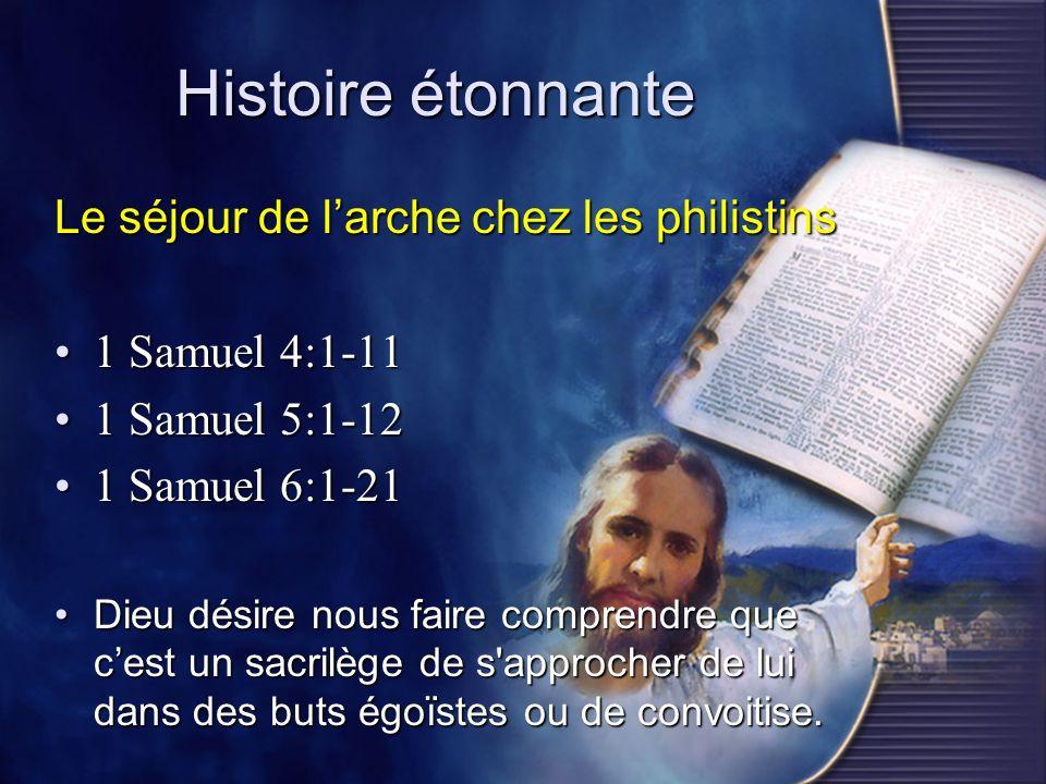 Histoire étonnante Le séjour de larche chez les philistins 1 Samuel 4:1-111 Samuel 4:1-11 1 Samuel 5:1-121 Samuel 5:1-12 1 Samuel 6:1-211 Samuel 6:1-2