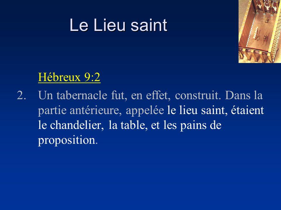 Hébreux 9:2 2.Un tabernacle fut, en effet, construit. Dans la partie antérieure, appelée le lieu saint, étaient le chandelier, la table, et les pains