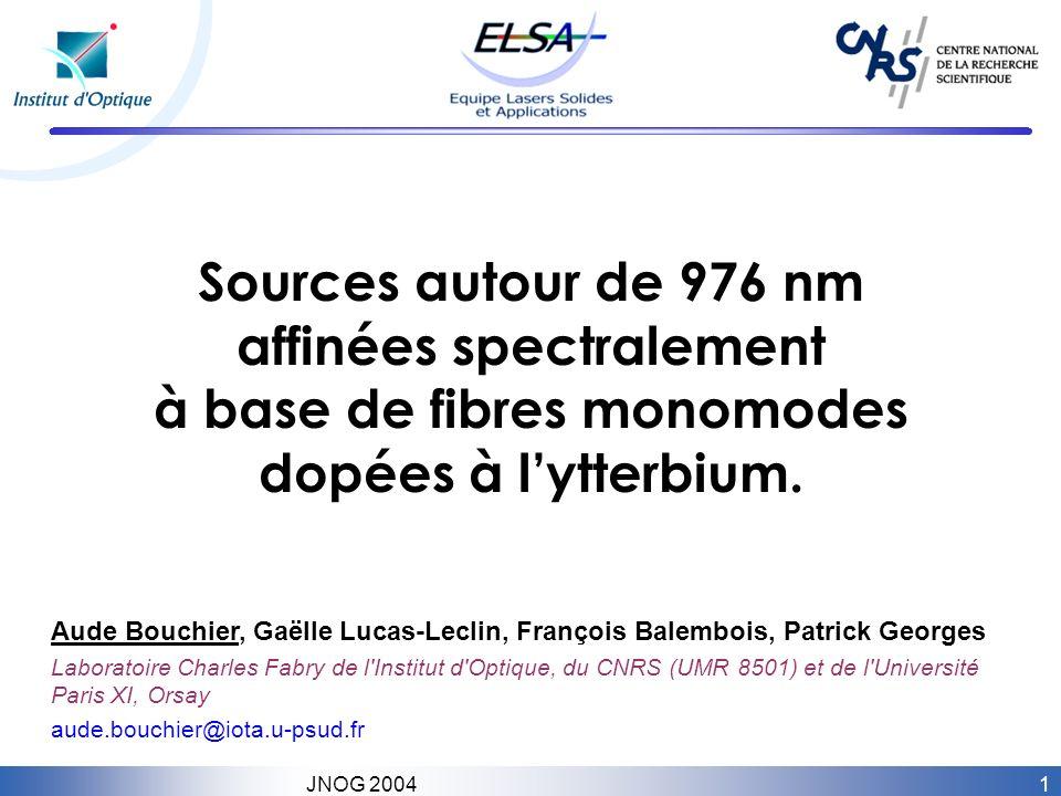 1 JNOG 2004 Sources autour de 976 nm affinées spectralement à base de fibres monomodes dopées à lytterbium. Aude Bouchier, Gaëlle Lucas-Leclin, Franço