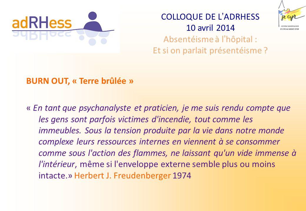 COLLOQUE DE LADRHESS 10 avril 2014 Absentéisme à lhôpital : Et si on parlait présentéisme ? BURN OUT, « Terre brûlée » « En tant que psychanalyste et