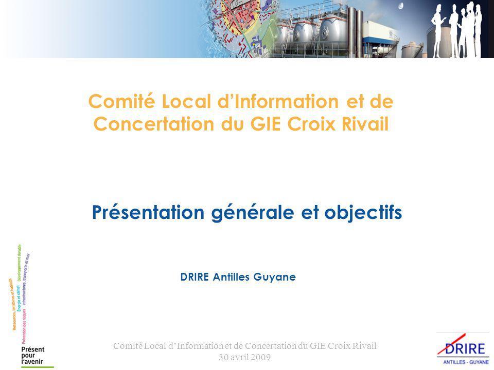Comité Local dInformation et de Concertation du GIE Croix Rivail 30 avril 2009 Présentation générale et objectifs DRIRE Antilles Guyane Comité Local dInformation et de Concertation du GIE Croix Rivail