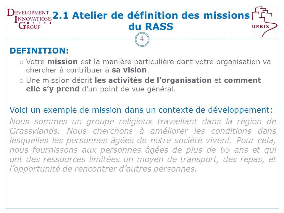 2.1 Atelier de définition des missions du RASS 4 DEFINITION: Votre mission est la manière particulière dont votre organisation va chercher à contribuer à sa vision.