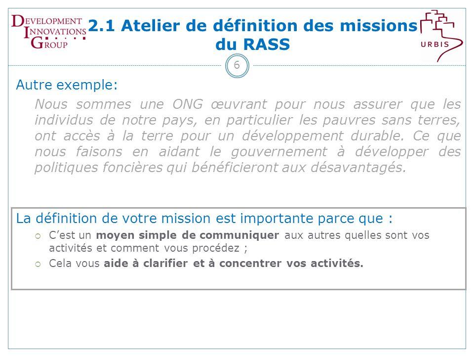2.1 Atelier de définition des missions du RASS 6 Autre exemple: Nous sommes une ONG œuvrant pour nous assurer que les individus de notre pays, en particulier les pauvres sans terres, ont accès à la terre pour un développement durable.