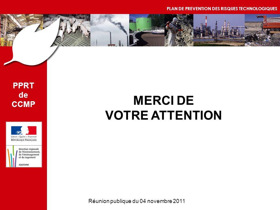 Réunion publique du 04 novembre 2011 MERCI DE VOTRE ATTENTION PPRT de CCMP PLAN DE PREVENTION DES RISQUES TECHNOLOGIQUES