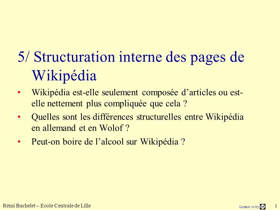 Rémi Bachelet – Ecole Centrale de Lille 3 Licence cc-by 5/ Structuration interne des pages de Wikipédia Wikipédia est-elle seulement composée darticles ou est- elle nettement plus compliquée que cela .