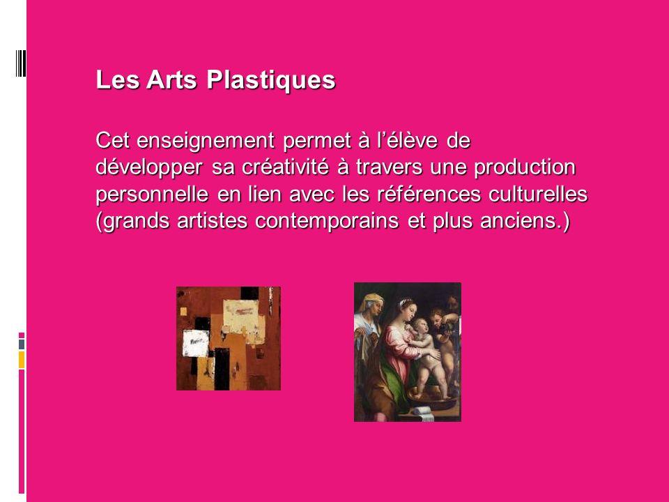 Les Arts Plastiques Cet enseignement permet à lélève de développer sa créativité à travers une production personnelle en lien avec les références culturelles (grands artistes contemporains et plus anciens.)