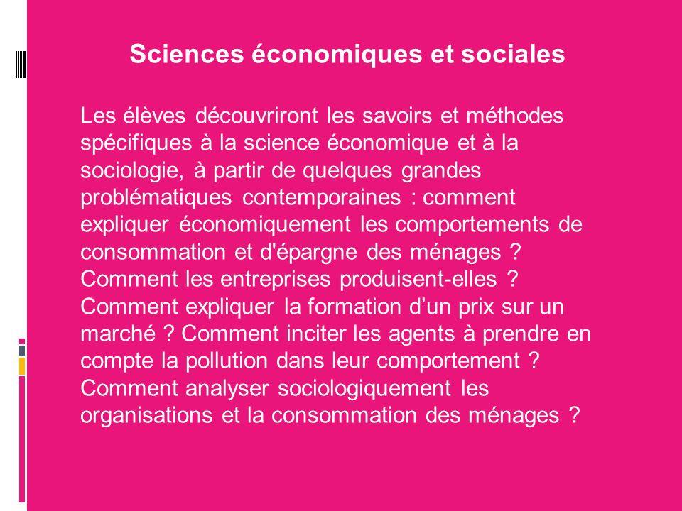 Sciences économiques et sociales Les élèves découvriront les savoirs et méthodes spécifiques à la science économique et à la sociologie, à partir de quelques grandes problématiques contemporaines : comment expliquer économiquement les comportements de consommation et d épargne des ménages .