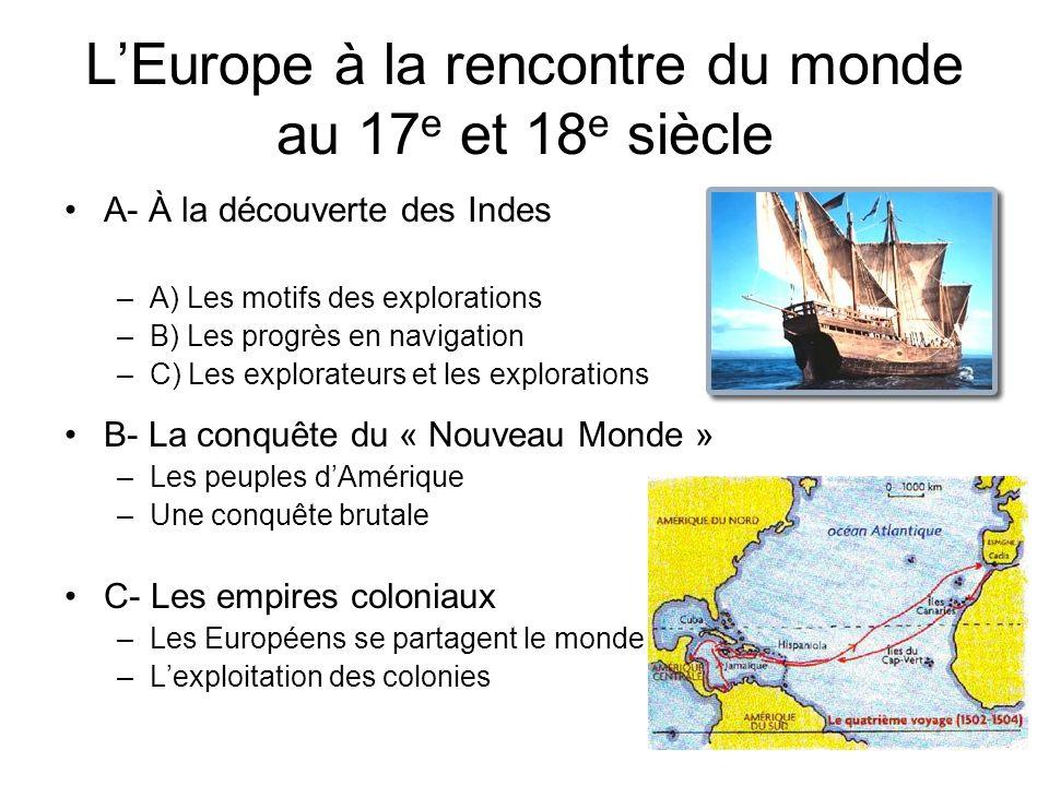 LEurope à la rencontre du monde au 17 e et 18 e siècle A- À la découverte des Indes –A) Les motifs des explorations –B) Les progrès en navigation –C)