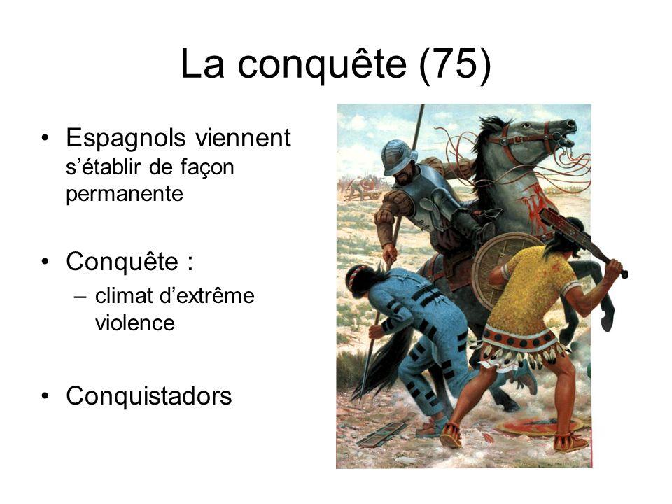 La conquête (75) Espagnols viennent sétablir de façon permanente Conquête : –climat dextrême violence Conquistadors
