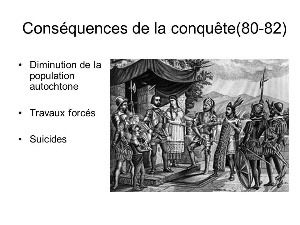 Conséquences de la conquête(80-82) Diminution de la population autochtone Travaux forcés Suicides