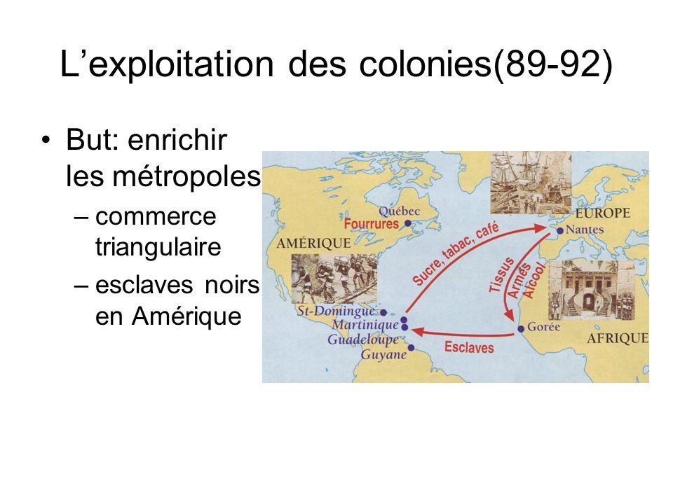 Lexploitation des colonies(89-92) But: enrichir les métropoles –commerce triangulaire –esclaves noirs en Amérique