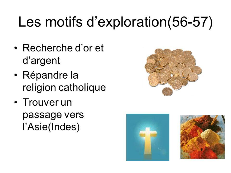 Les motifs dexploration(56-57) Recherche dor et dargent Répandre la religion catholique Trouver un passage vers lAsie(Indes)