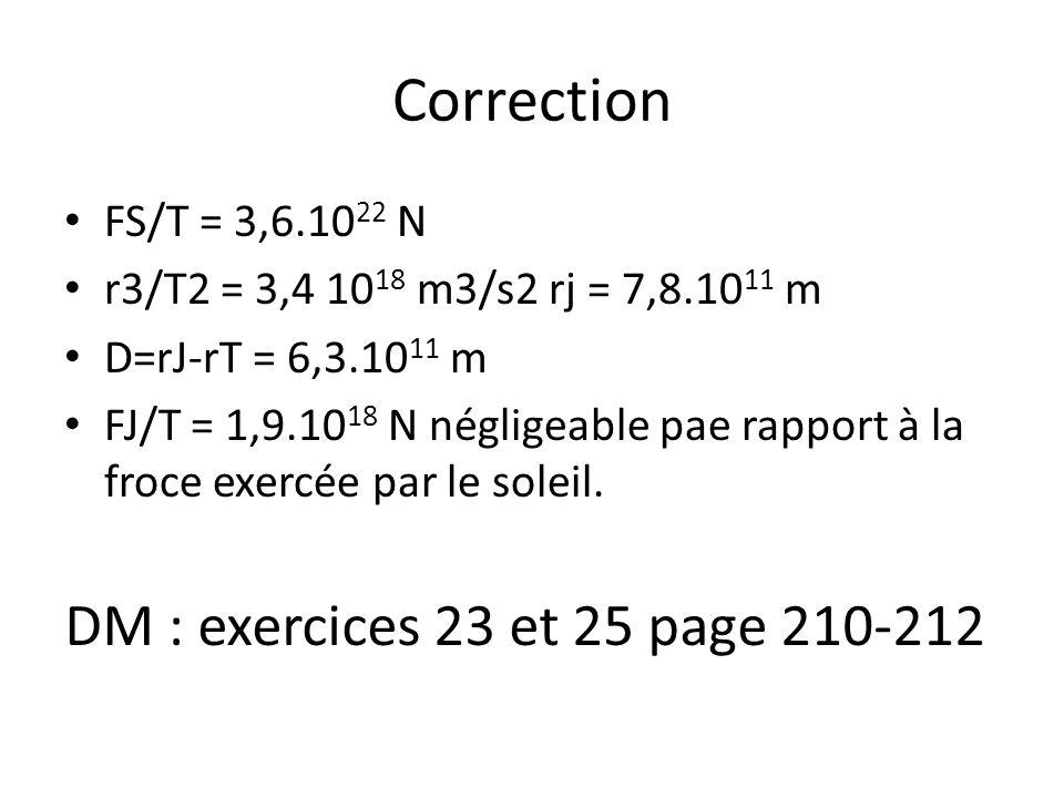 Correction FS/T = 3,6.10 22 N r3/T2 = 3,4 10 18 m3/s2 rj = 7,8.10 11 m D=rJ-rT = 6,3.10 11 m FJ/T = 1,9.10 18 N négligeable pae rapport à la froce exe