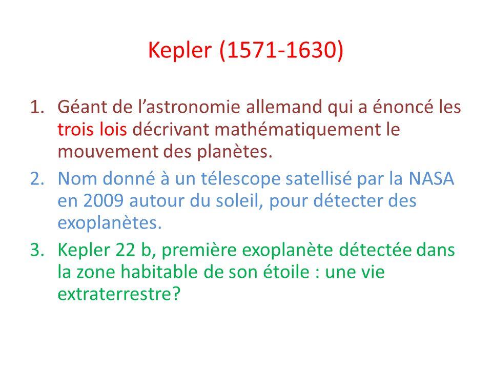 Kepler (1571-1630) 1.Géant de lastronomie allemand qui a énoncé les trois lois décrivant mathématiquement le mouvement des planètes. 2.Nom donné à un