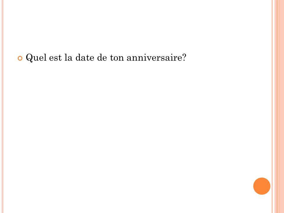 Quel est la date de ton anniversaire?
