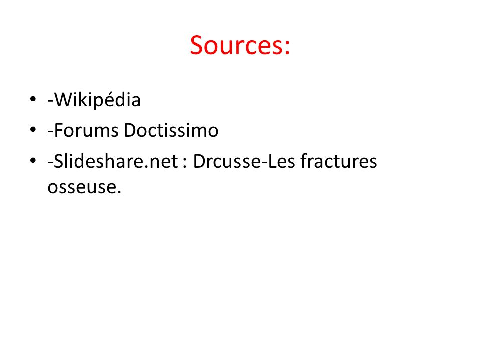 Sources: -Wikipédia -Forums Doctissimo -Slideshare.net : Drcusse-Les fractures osseuse.
