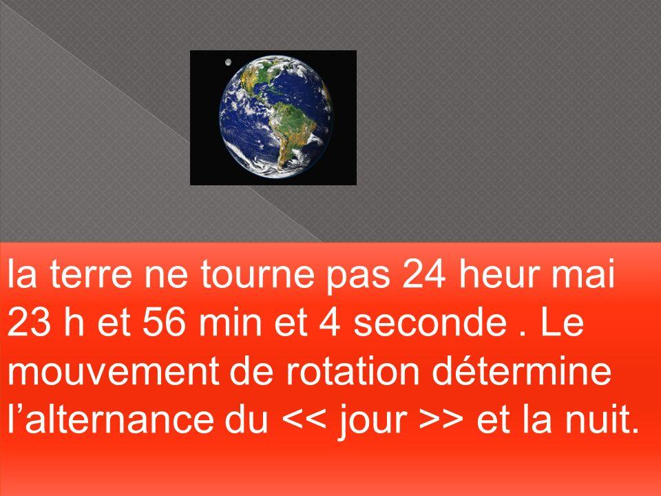 la terre ne tourne pas 24 heur mai 23 h et 56 min et 4 seconde. Le mouvement de rotation détermine lalternance du > et la nuit. la terre ne tourne pas