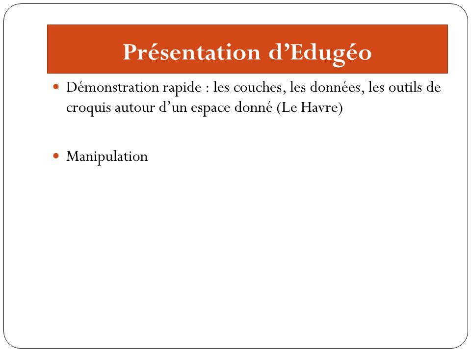 Présentation dEdugéo Démonstration rapide : les couches, les données, les outils de croquis autour dun espace donné (Le Havre) Manipulation