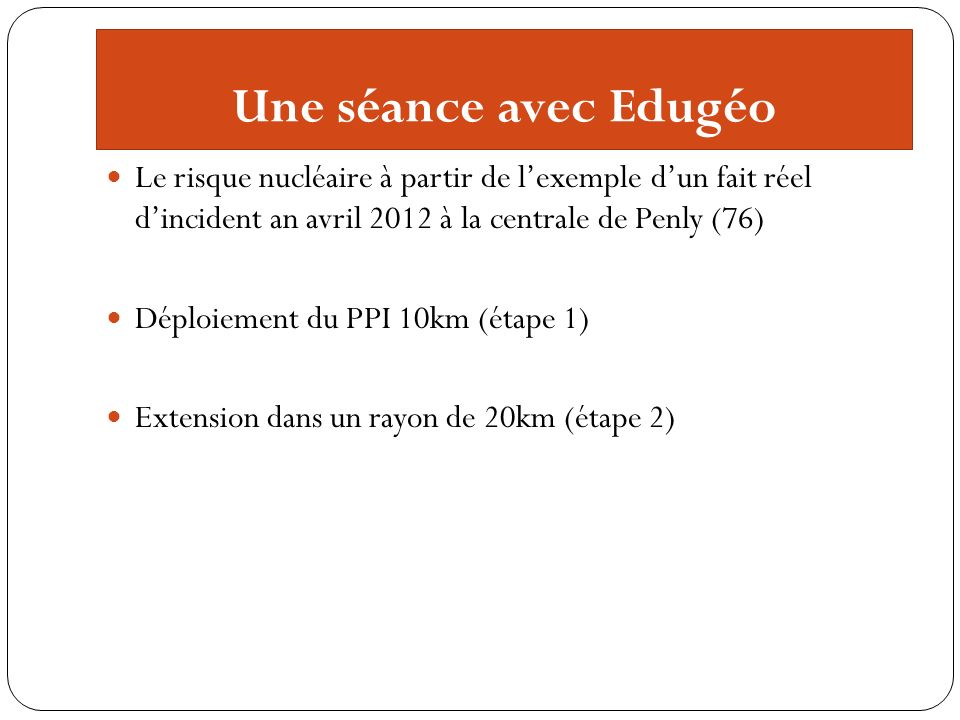 Une séance avec Edugéo Le risque nucléaire à partir de lexemple dun fait réel dincident an avril 2012 à la centrale de Penly (76) Déploiement du PPI 1
