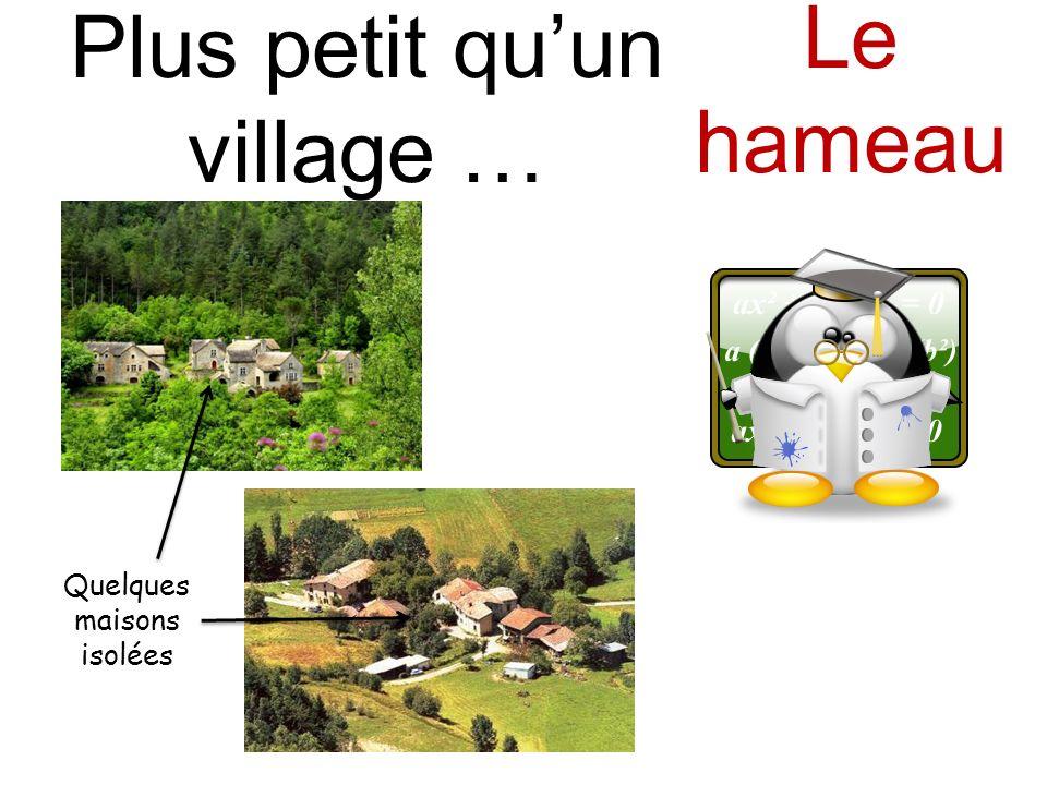 Plus petit quun village … Le hameau Quelques maisons isolées