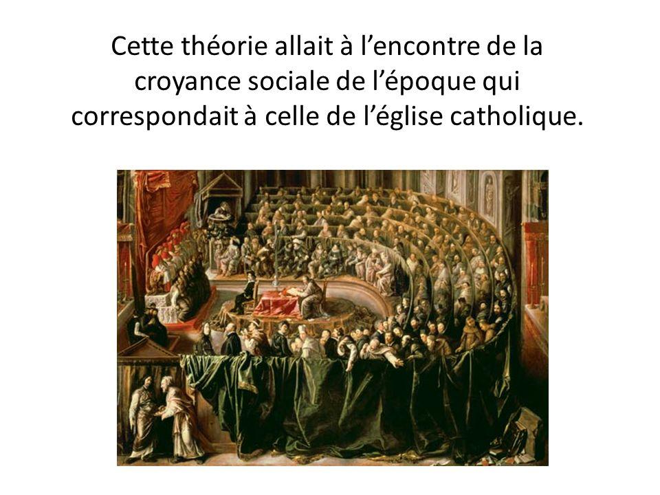 Cette théorie allait à lencontre de la croyance sociale de lépoque qui correspondait à celle de léglise catholique.